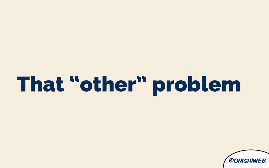 "@onishiweb That ""other"" problem"