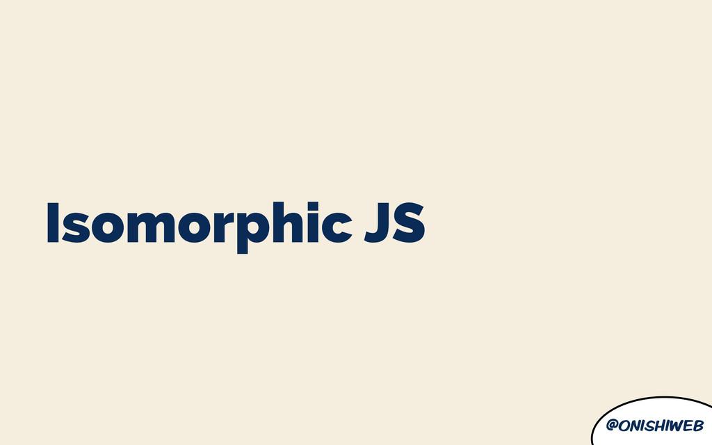 @onishiweb Isomorphic JS