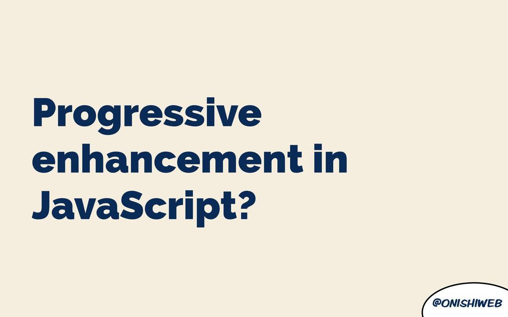 @onishiweb Progressive enhancement in JavaScrip...