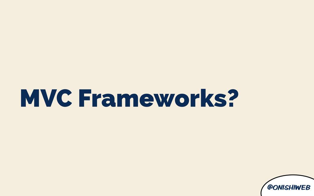 @onishiweb MVC Frameworks?