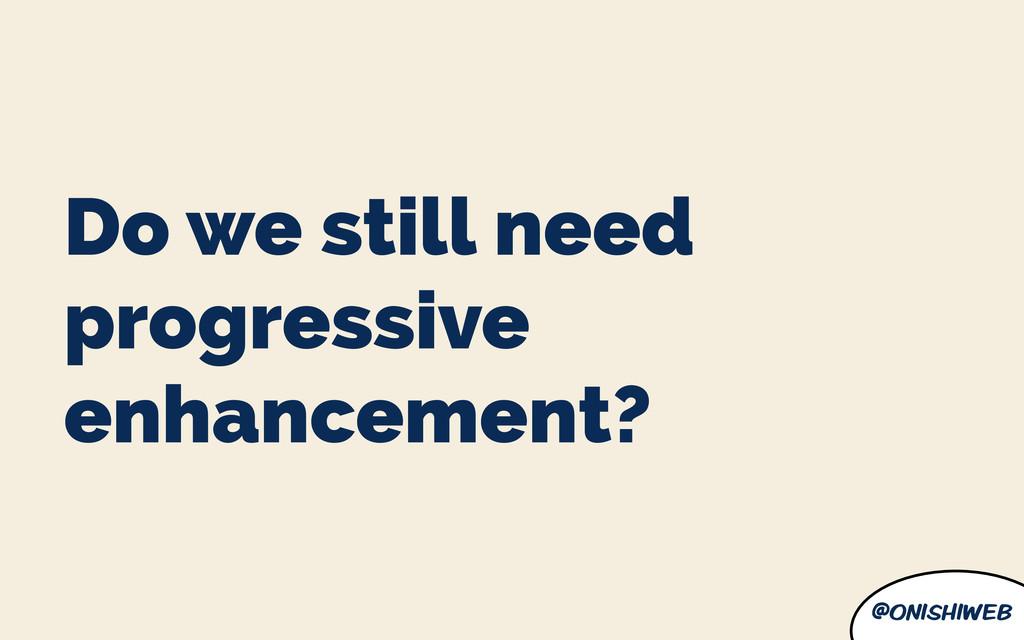 @onishiweb Do we still need progressive enhance...