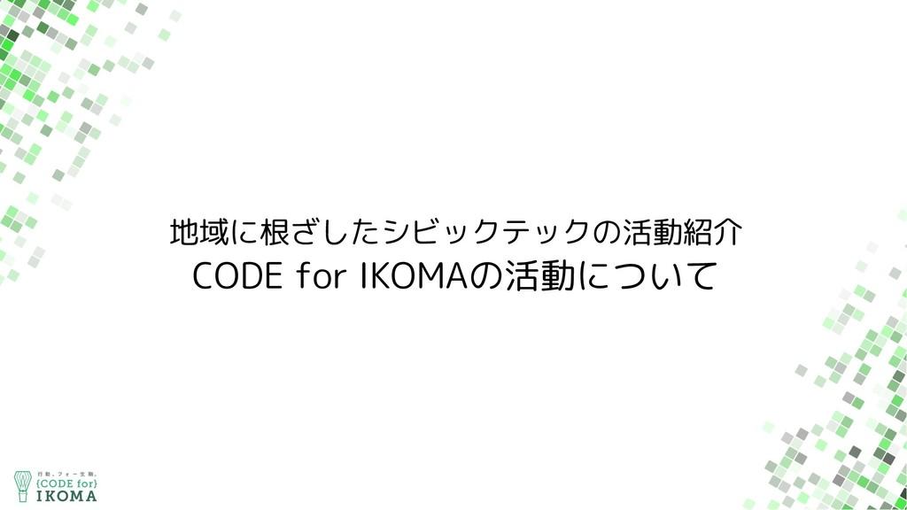 地域に根ざしたシビックテックの活動紹介 CODE for IKOMAの活動について