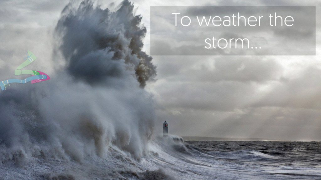 To weather the storm…