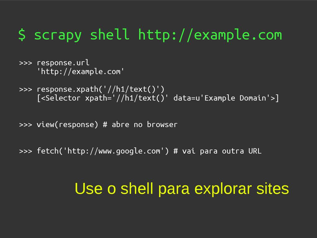 $ scrapy shell http://example.com >>> response....