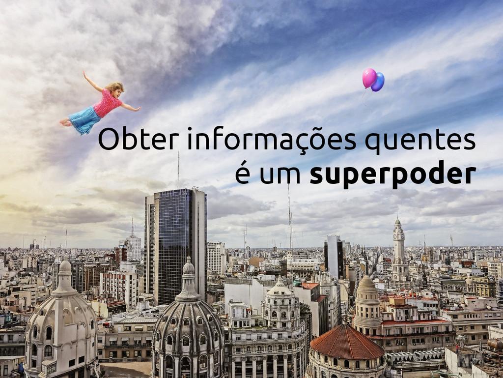 Obter informações quentes é um superpoder