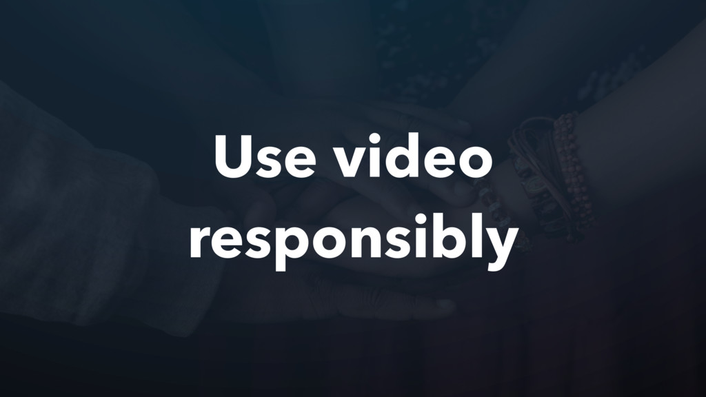 Use video responsibly