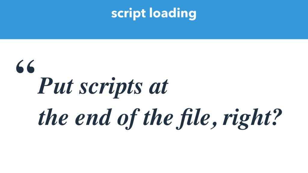 "script loading ""Put scripts at the end of the fi..."