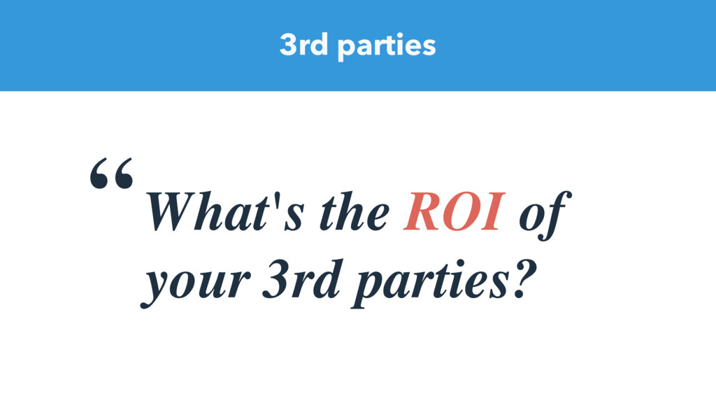"""What's the ROI of your 3rd parties? 3rd parties"