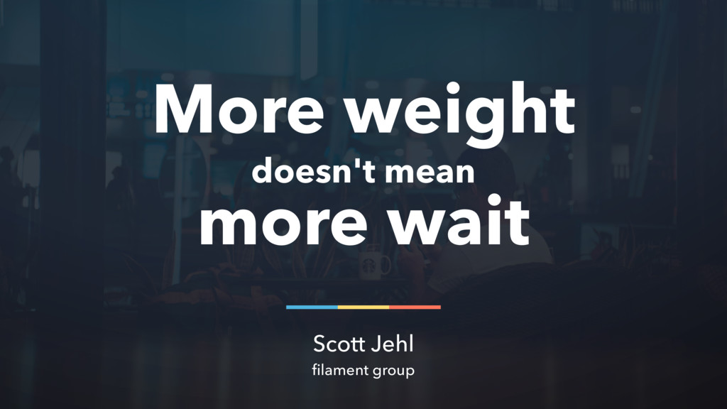 More weight doesn't mean more wait Scott Jehl f...