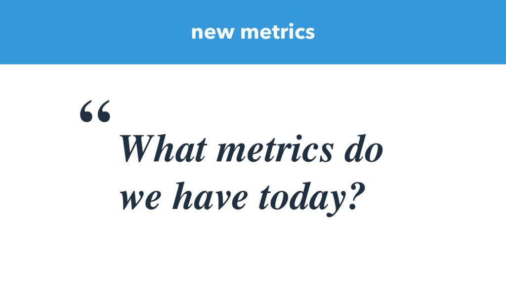 """new metrics """" What metrics do we have today?"""