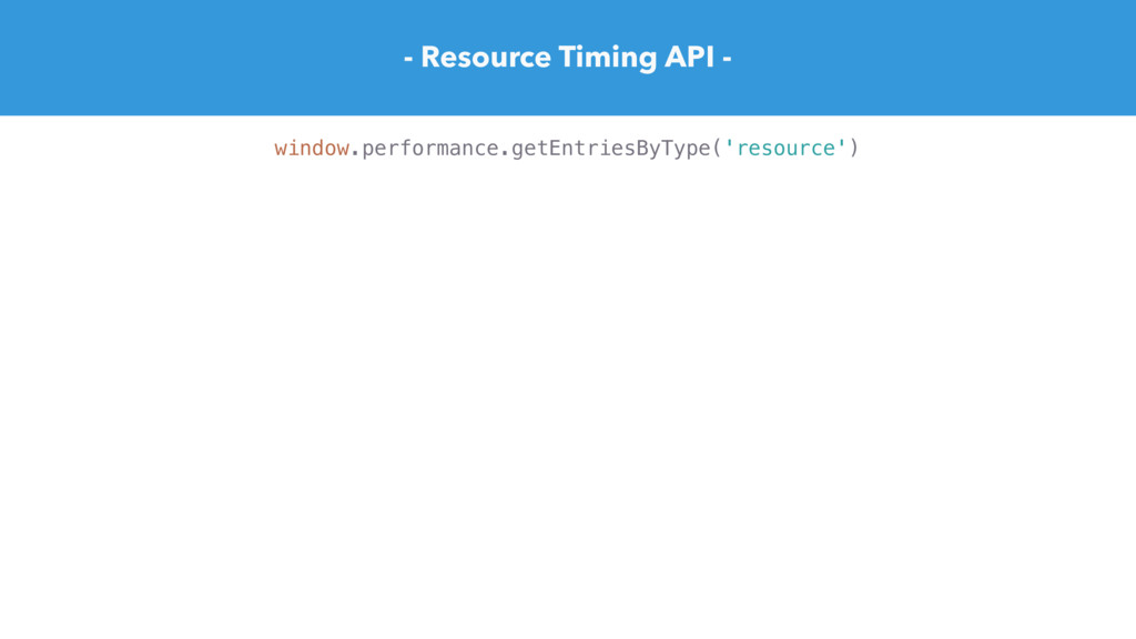 - Resource Timing API - window.performance.getE...
