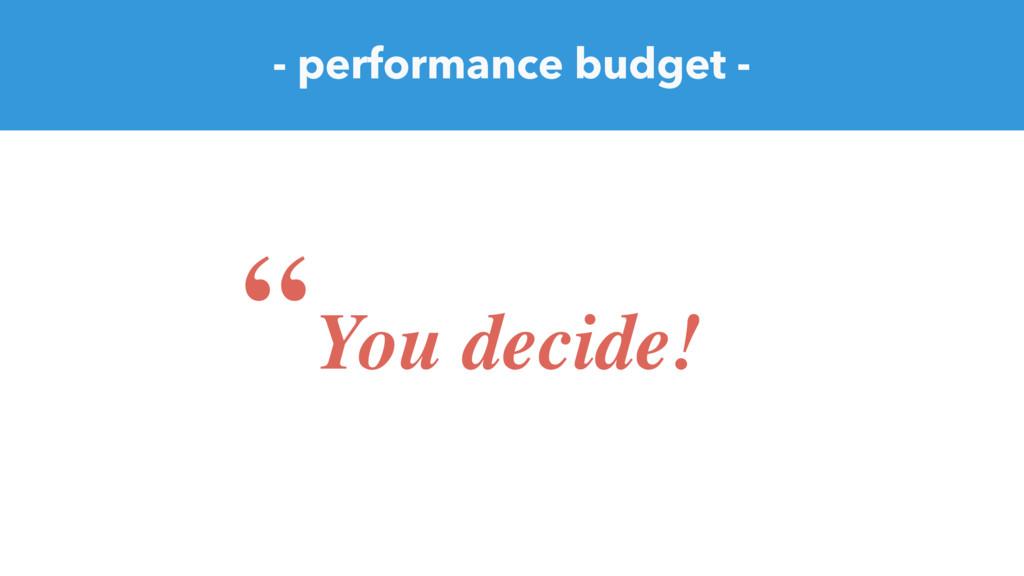 """- performance budget - """"You decide!"""