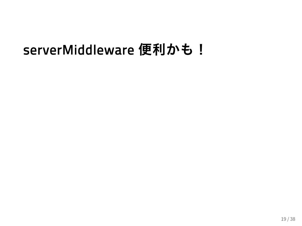 serverMiddleware 便利かも! 19 / 38