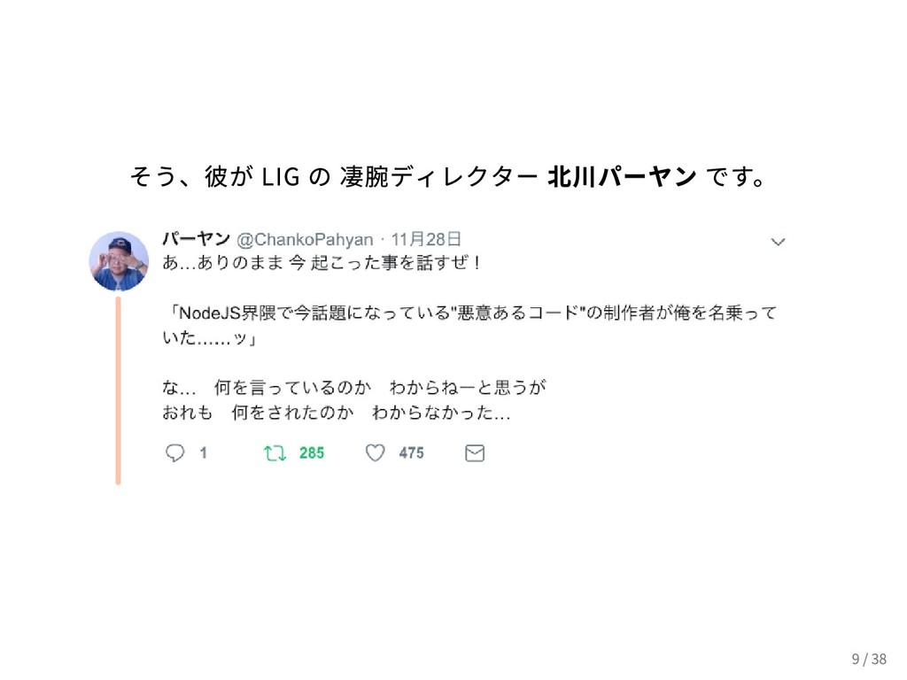 そう、彼が LIG の 凄腕ディレクター 北川パーヤン です。 9 / 38