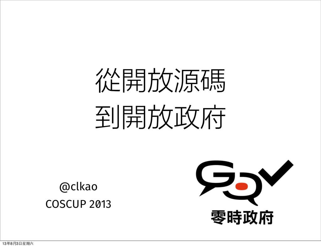 從開放源碼 到開放政府 @clkao COSCUP 2013 13年8⽉月3⽇日星期六
