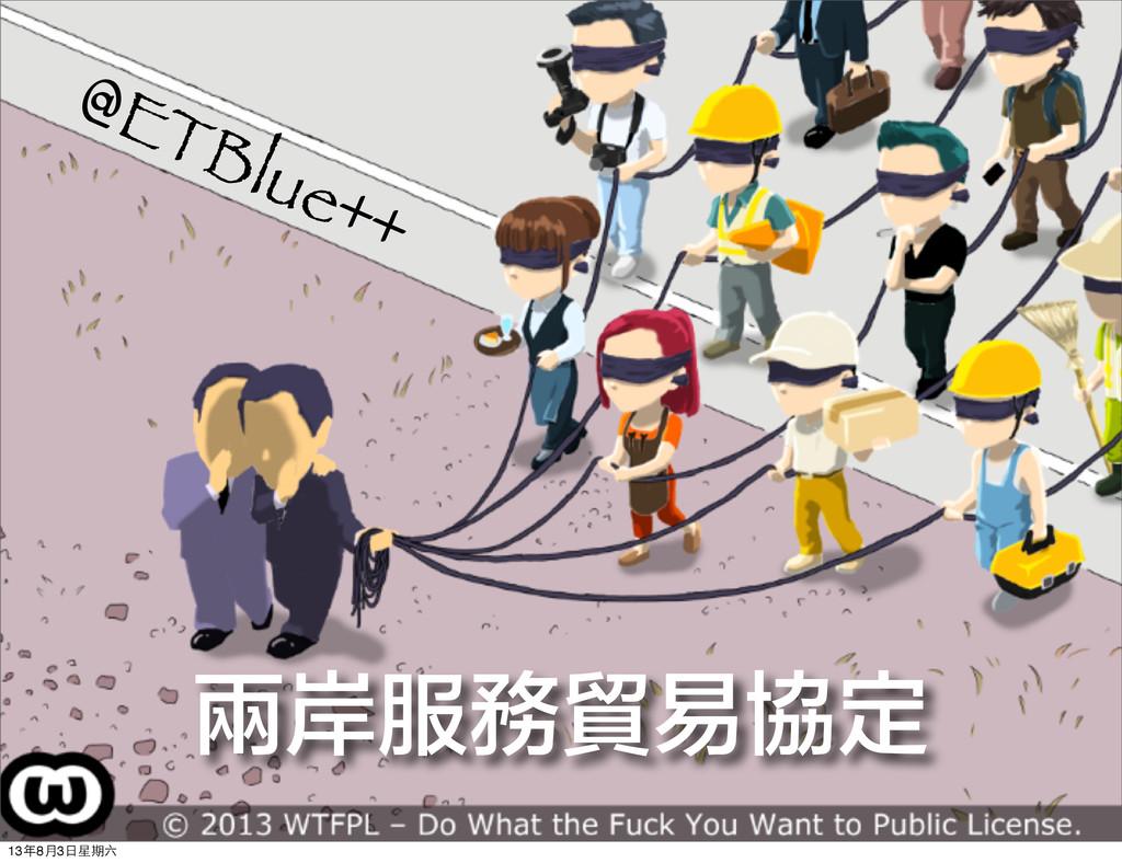 @ETBlue++ 兩岸服務貿易協定 13年8⽉月3⽇日星期六