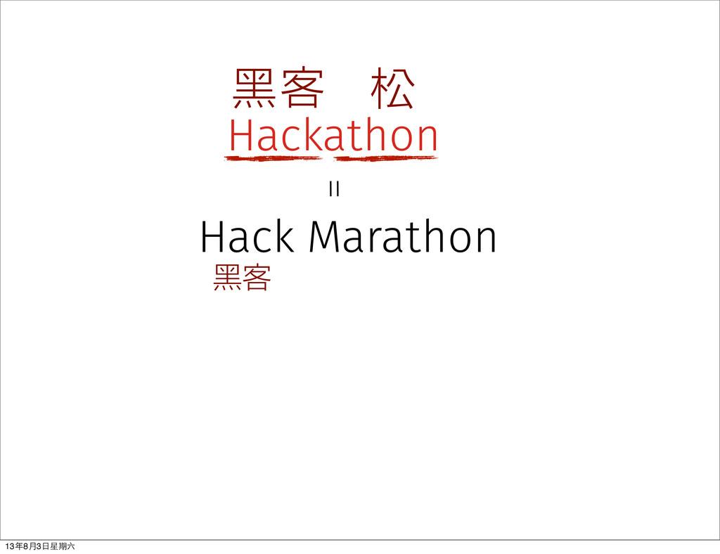 Hackathon 黑客 松 黑客 Hack Marathon = 13年8⽉月3⽇日星期六