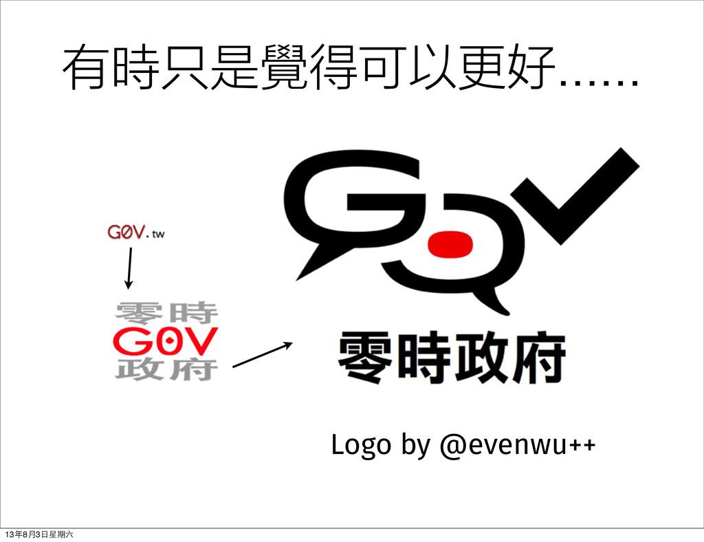 Logo by @evenwu++ 有時只是覺得可以更好...... 13年8⽉月3⽇日星期六