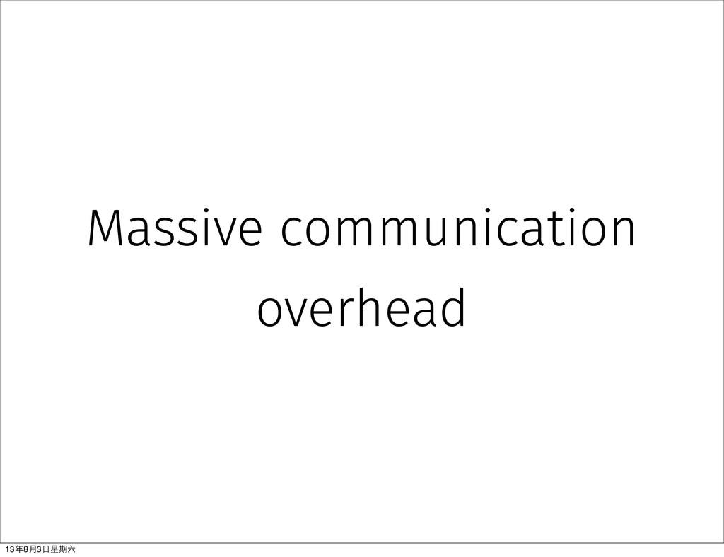Massive communication overhead 13年8⽉月3⽇日星期六