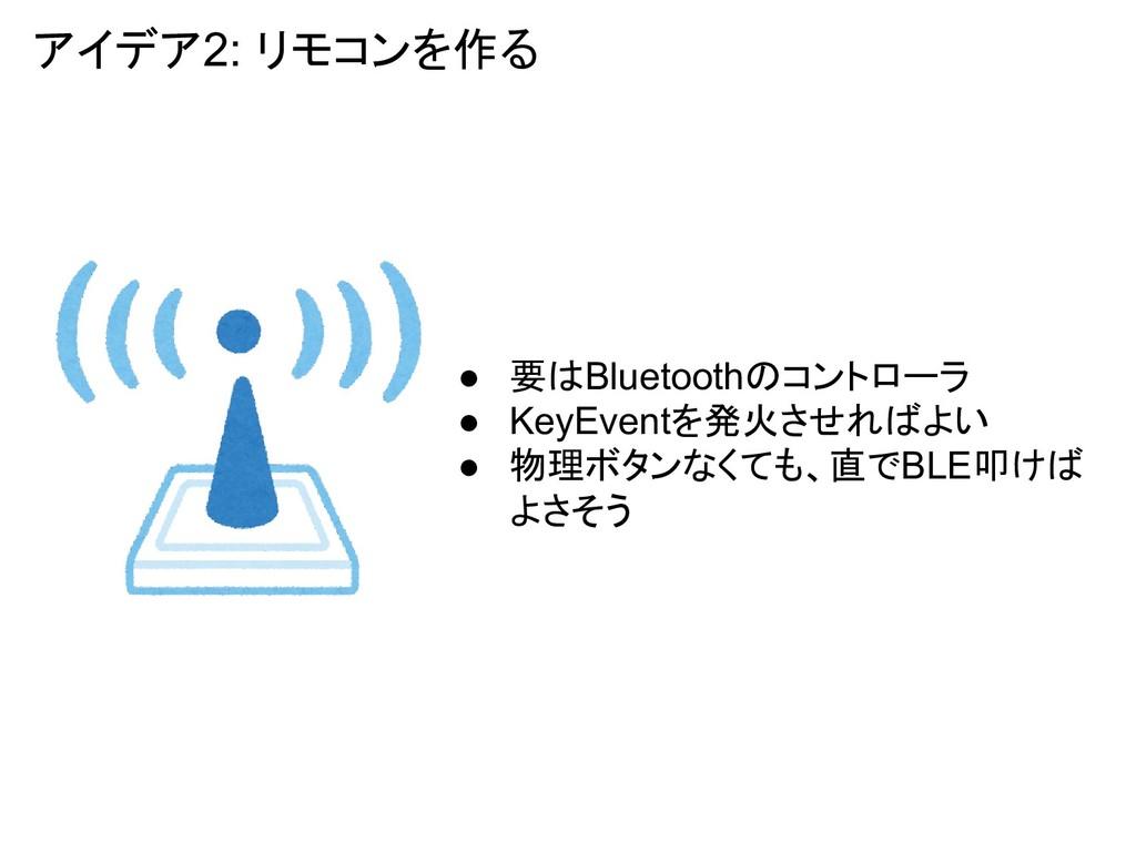 アイデア2: リモコンを作る ● 要はBluetoothのコントローラ ● KeyEventを...