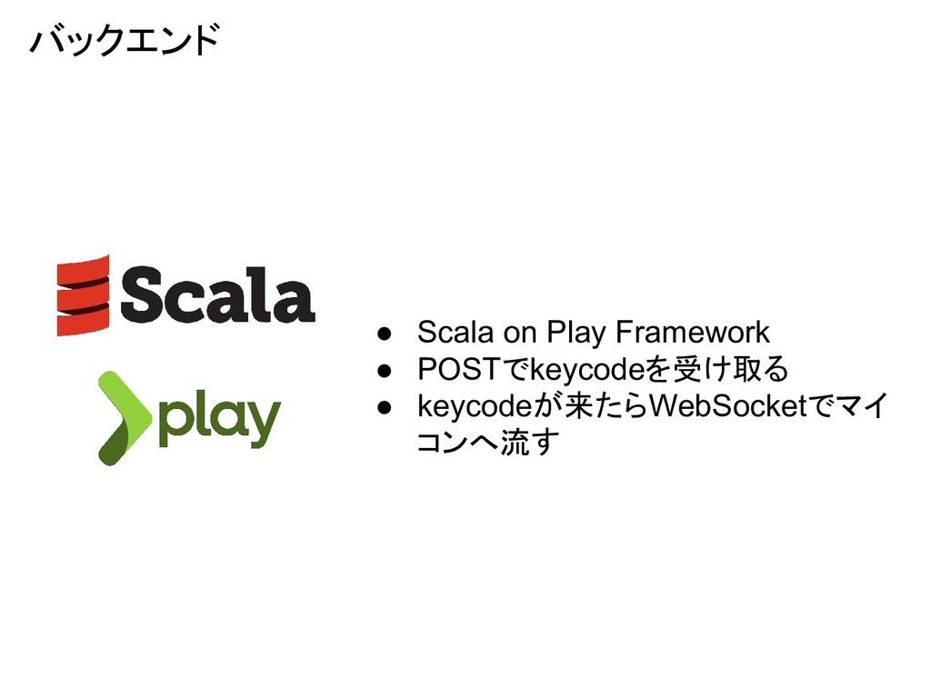 バックエンド ● Scala on Play Framework ● POSTでkeycode...