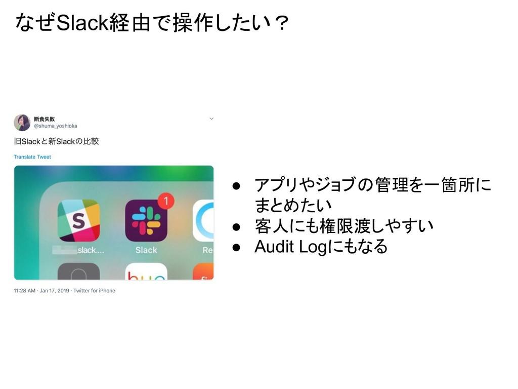 なぜSlack経由で操作したい? ● アプリやジョブの管理を一箇所に まとめたい ● 客人にも...