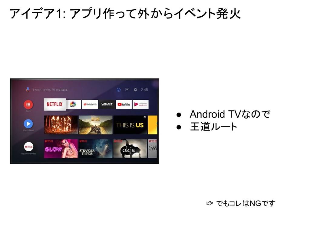 アイデア1: アプリ作って外からイベント発火 ● Android TVなので ● 王道ルート ...