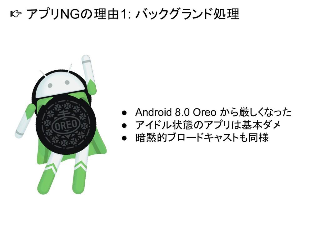 アプリNGの理由1: バックグランド処理 ● Android 8.0 Oreo から厳しくな...