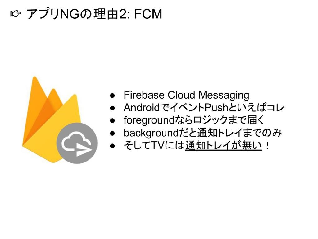 アプリNGの理由2: FCM ● Firebase Cloud Messaging ● An...