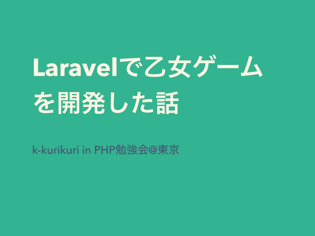 LaravelͰԵঁήʔϜ Λ։ൃͨ͠ k-kurikuri in PHPษڧձ@౦ژ