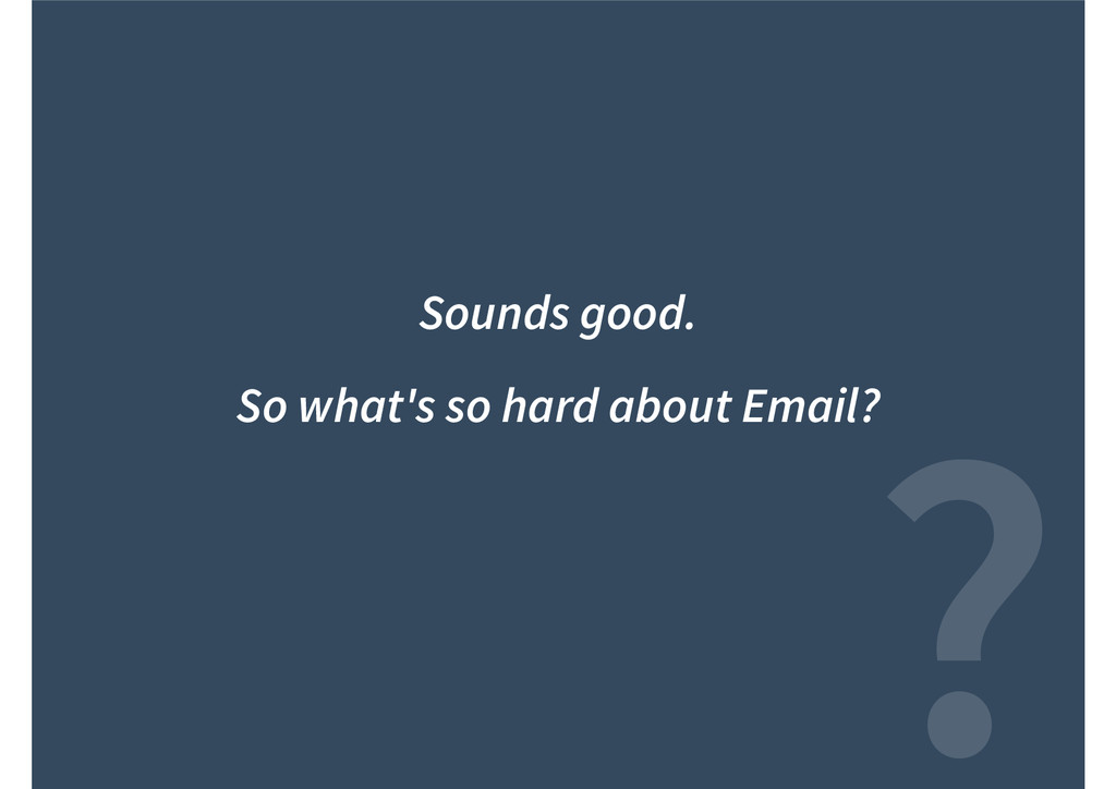 ? Sounds good. So what's so hard about Email?