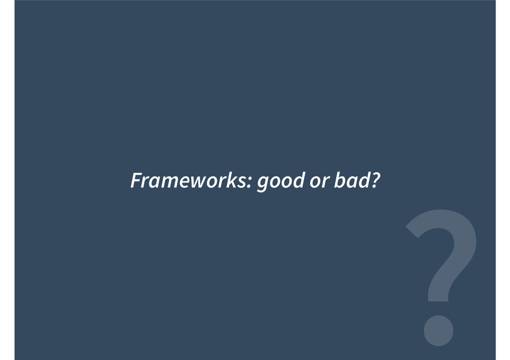 ? Frameworks: good or bad?