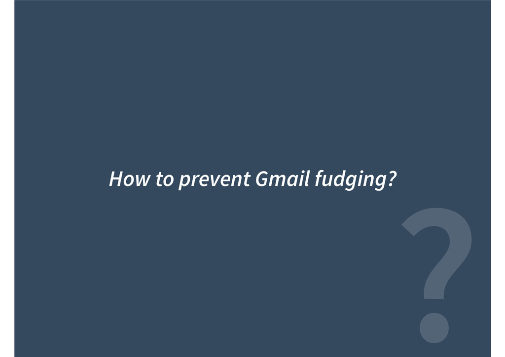 ? How to prevent Gmail fudging?