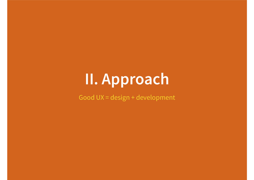 II. Approach Good UX = design + development