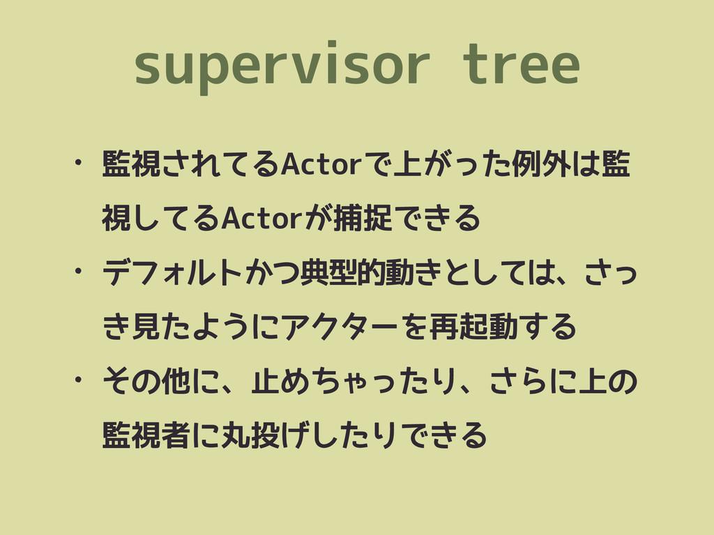 supervisor tree • 監視されてるActorで上がった例外は監 視してるActo...
