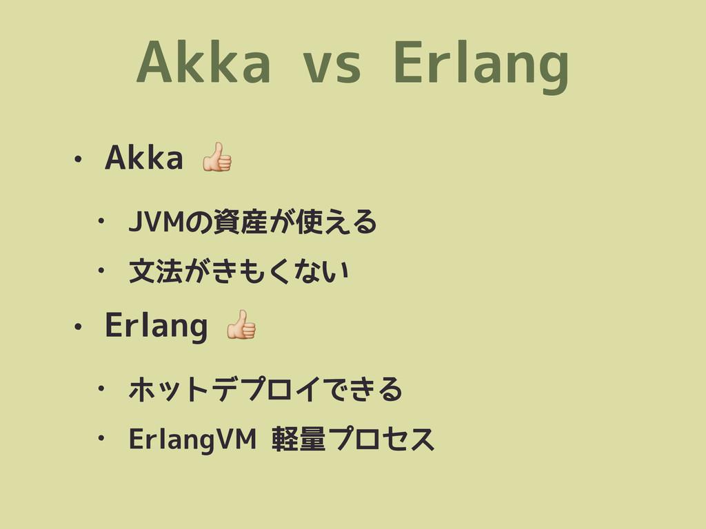 Akka vs Erlang • Akka  • JVMの資産が使える • 文法がきもくない ...