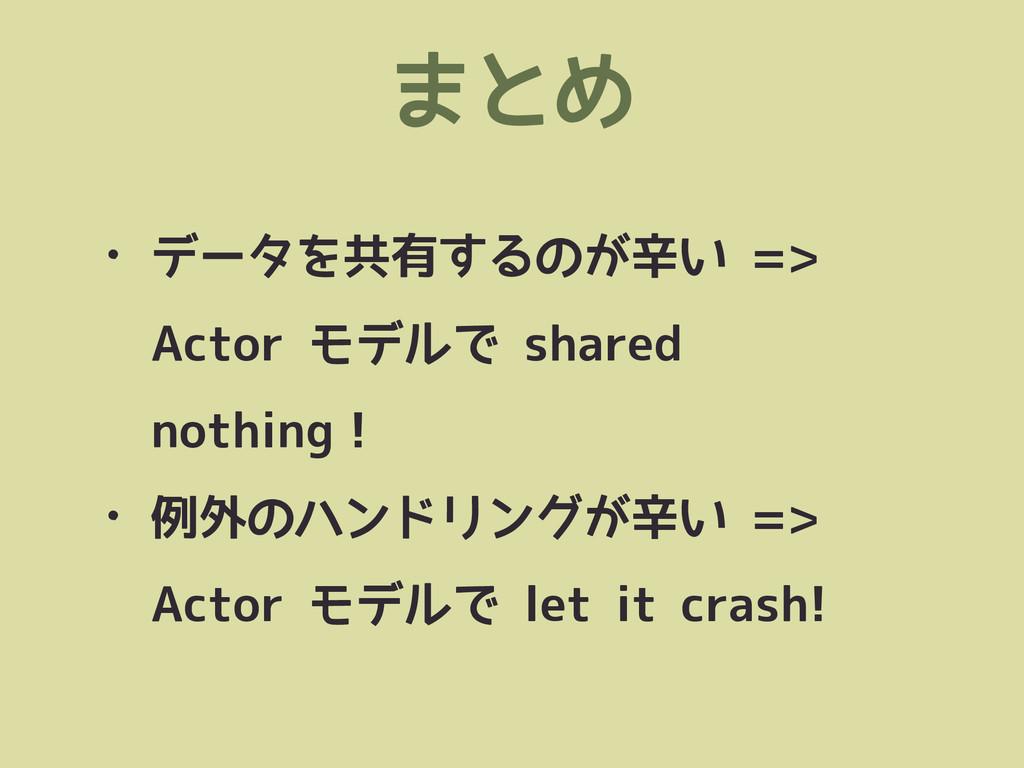 まとめ • データを共有するのが辛い => Actor モデルで shared nothing...