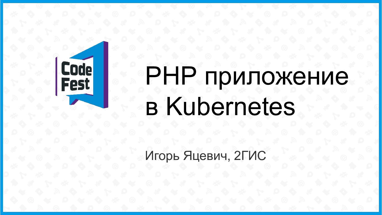 PHP приложение в Kubernetes Игорь Яцевич, 2ГИС