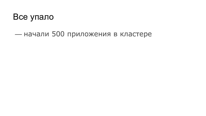 Все упало — начали 500 приложения в кластере
