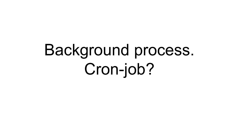 Background process. Cron-job?