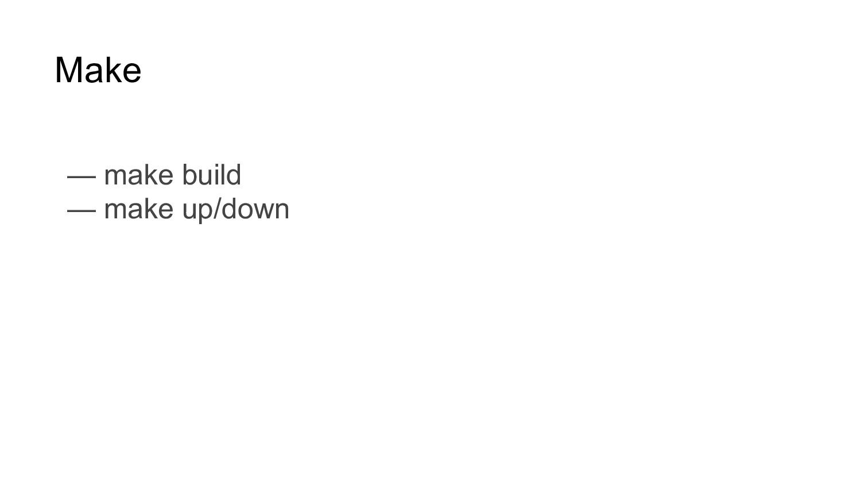Make — make build — make up/down