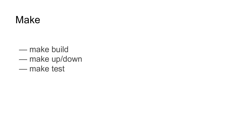 Make — make build — make up/down — make test