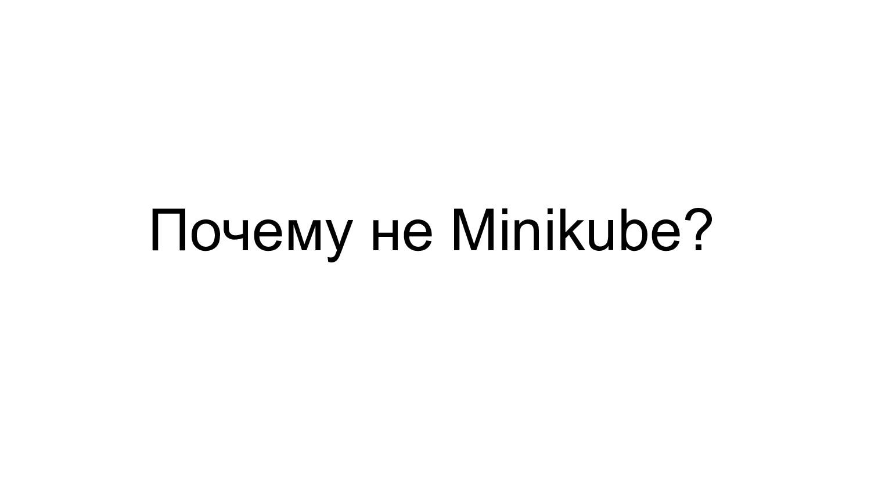 Почему не Minikube?