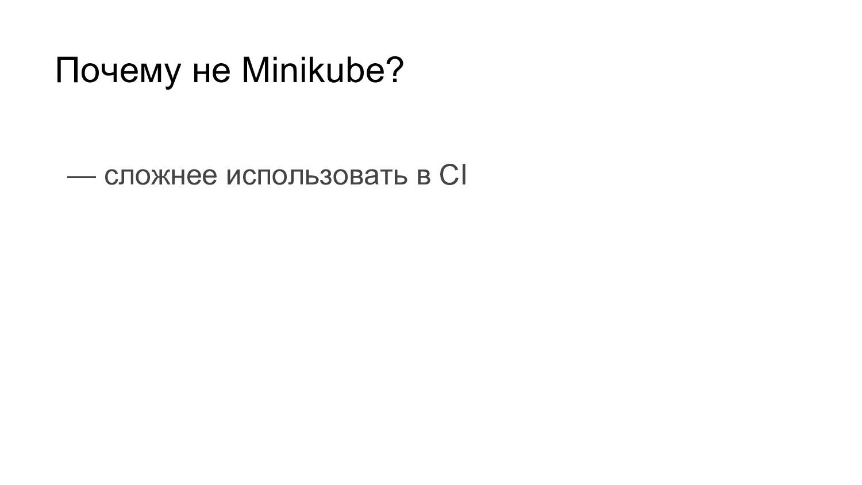 Почему не Minikube? — сложнее использовать в CI