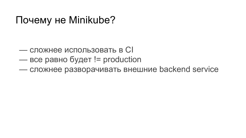 Почему не Minikube? — сложнее использовать в CI...