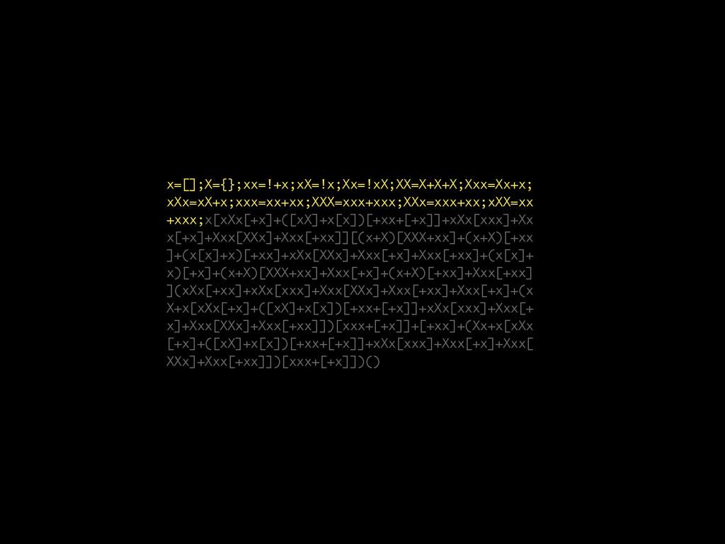x=[];X={};xx=!+x;xX=!x;Xx=!xX;XX=X+X+X;Xxx=Xx+x...