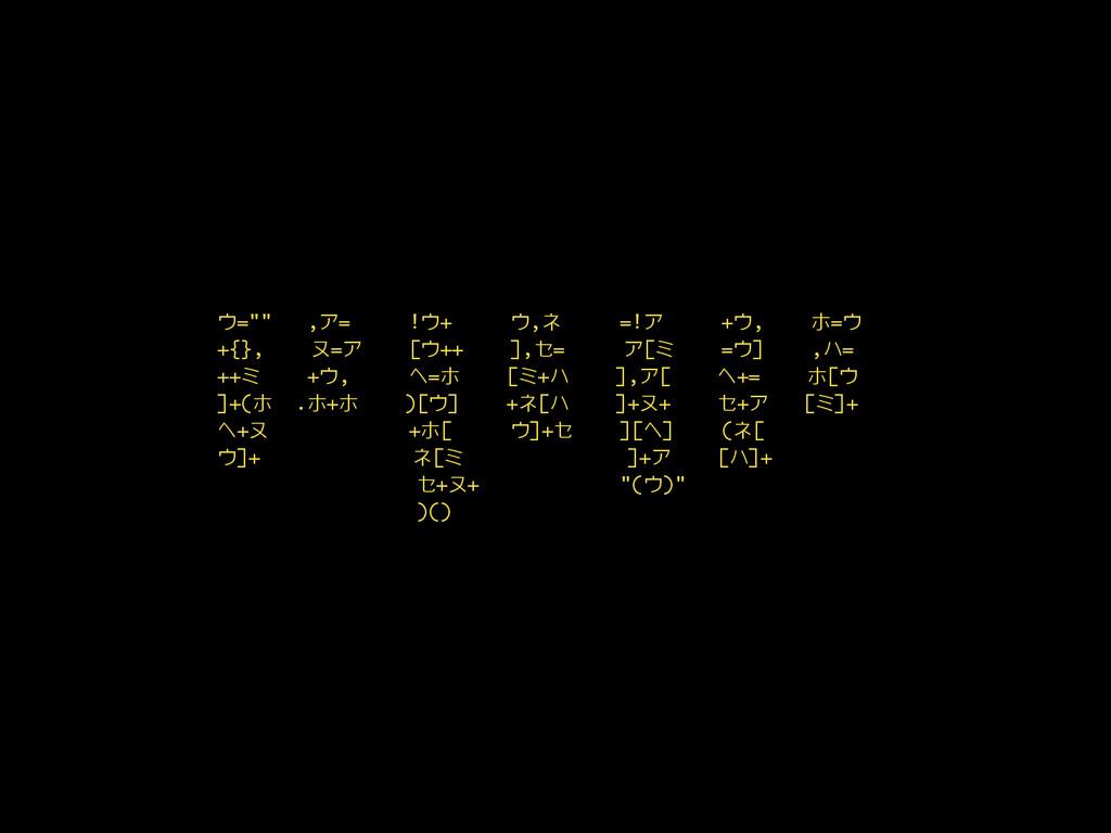 """ウ="""""""" ,ア= !ウ+ ウ,ネ =!ア +ウ, ホ=ウ +{}, ヌ=ア [ウ++ ],セ=..."""