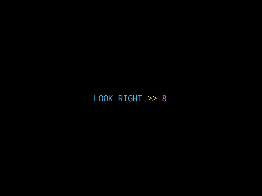 LOOK RIGHT >> 8