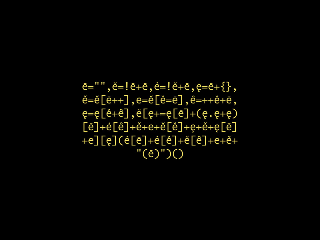 "ē="""",ĕ=!ē+ē,ė=!ĕ+ē,ę=ē+{}, ě=ĕ[ē++],e=ĕ[ȅ=ē],ȇ=..."