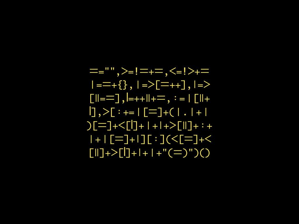 """ᆖ="""""""",ᐳ=!ᆖ+ᆖ,ᐸ=!ᐳ+ᆖ 䞓=ᆖ+{},Ƙ=ᐳ[ᆖ++],ǀ=ᐳ [ǁ=ᆖ],ꟾ=..."""
